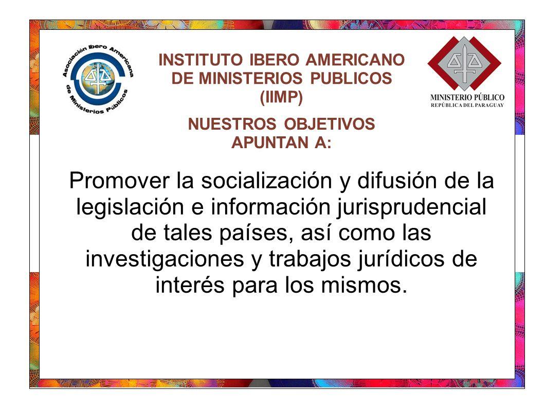 INSTITUTO IBERO AMERICANO DE MINISTERIOS PUBLICOS (IIMP) Promover la socialización y difusión de la legislación e información jurisprudencial de tales países, así como las investigaciones y trabajos jurídicos de interés para los mismos.