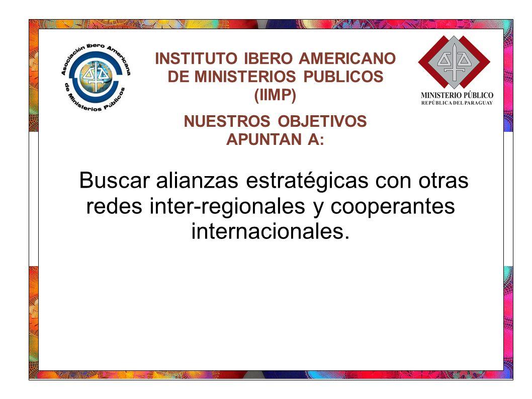 INSTITUTO IBERO AMERICANO DE MINISTERIOS PUBLICOS (IIMP) Buscar alianzas estratégicas con otras redes inter-regionales y cooperantes internacionales.