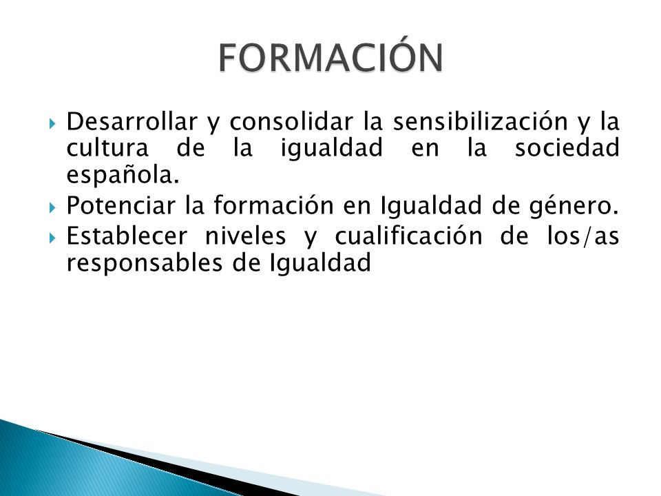 FORMACIÓN Desarrollar y consolidar la sensibilización y la cultura de la igualdad en la sociedad española. Potenciar la formación en Igualdad de géner