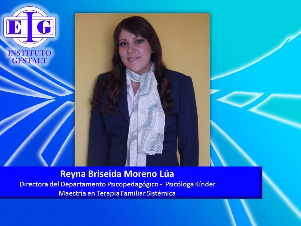 Reyna Briseida Moreno Lúa Directora del Departamento Psicopedagógico - Psicóloga Kínder Maestría en Terapia Familiar Sistémica