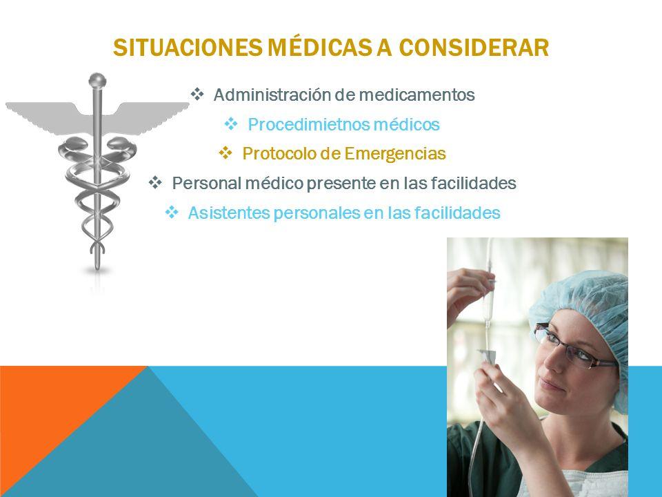 SITUACIONES MÉDICAS A CONSIDERAR Administración de medicamentos Procedimietnos médicos Protocolo de Emergencias Personal médico presente en las facilidades Asistentes personales en las facilidades