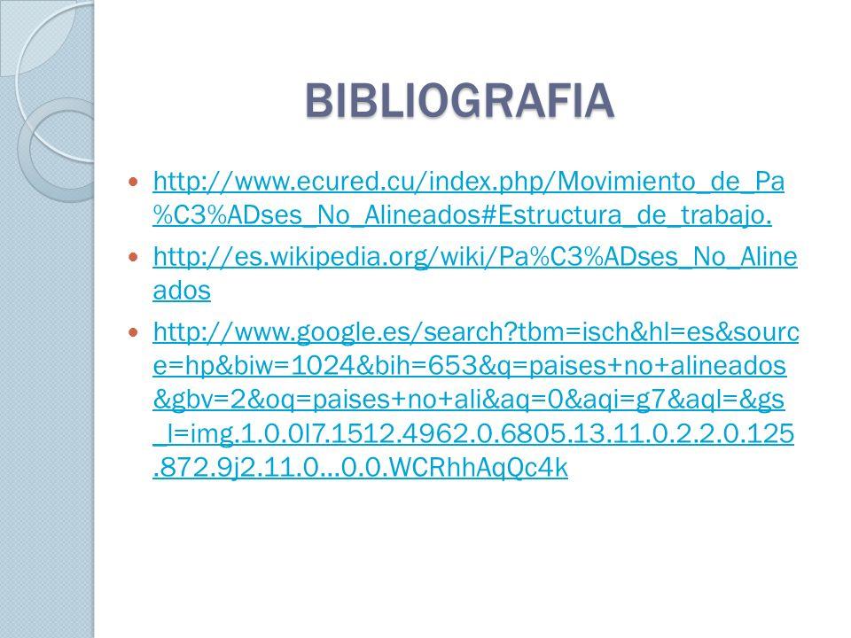 BIBLIOGRAFIA http://www.ecured.cu/index.php/Movimiento_de_Pa %C3%ADses_No_Alineados#Estructura_de_trabajo.