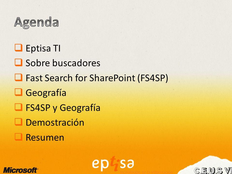 Eptisa TI Sobre buscadores Fast Search for SharePoint (FS4SP) Geografía FS4SP y Geografía Demostración Resumen