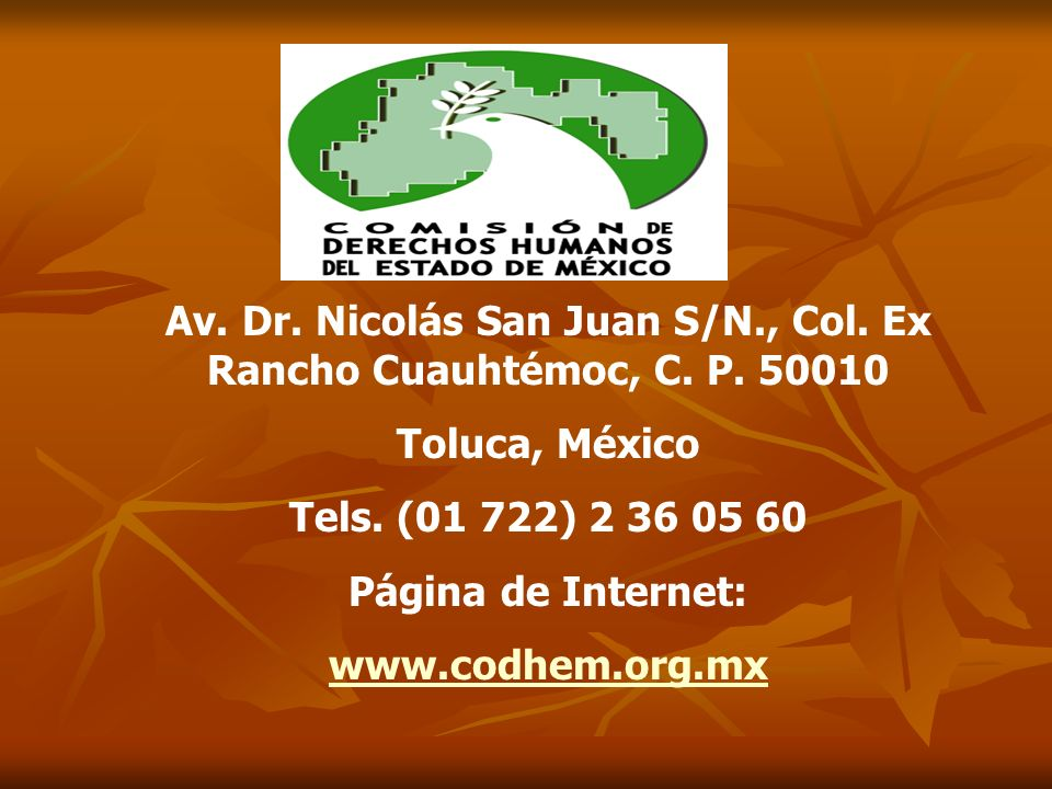 Av. Dr. Nicolás San Juan S/N., Col. Ex Rancho Cuauhtémoc, C. P. 50010 Toluca, México Tels. (01 722) 2 36 05 60 Página de Internet: www.codhem.org.mx