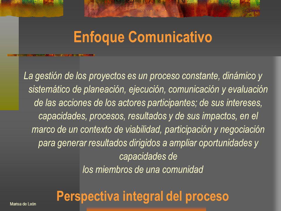 Enfoque Comunicativo La gestión de los proyectos es un proceso constante, dinámico y sistemático de planeación, ejecución, comunicación y evaluación de las acciones de los actores participantes; de sus intereses, capacidades, procesos, resultados y de sus impactos, en el marco de un contexto de viabilidad, participación y negociación para generar resultados dirigidos a ampliar oportunidades y capacidades de los miembros de una comunidad Perspectiva integral del proceso Marisa de León