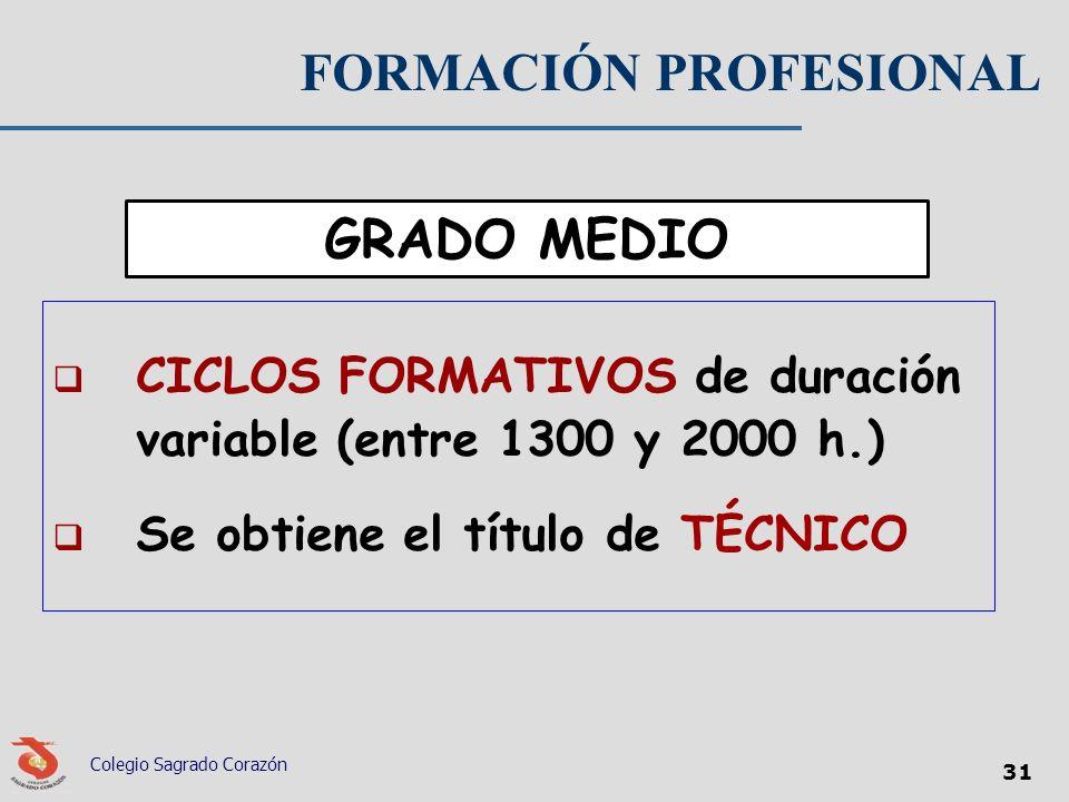 FORMACIÓN PROFESIONAL CICLOS FORMATIVOS de duración variable (entre 1300 y 2000 h.) Se obtiene el título de TÉCNICO Colegio Sagrado Corazón 31 GRADO M