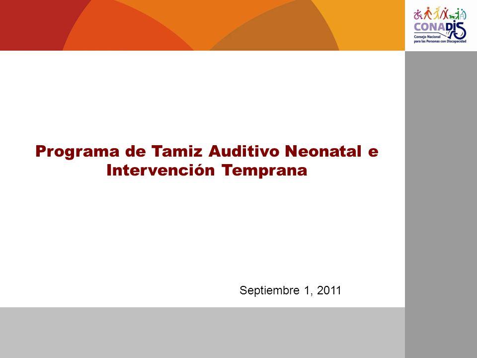 Resultados 2010 278,049 neonatos con TAN registrados en 2010 (54.1% de cobertura en hospitales ) 3,014 fueron referidos al servicio de audiología para estudio de PEATC (1.08%) 2,080 estudios de PEATC realizados para confirmar o descartar diagnóstico (70%) 347 diagnósticos confirmados de hipoacusia (1.2 de cada 1,000) Programa de Tamiz Auditivo Neonatal e Intervención Temprana