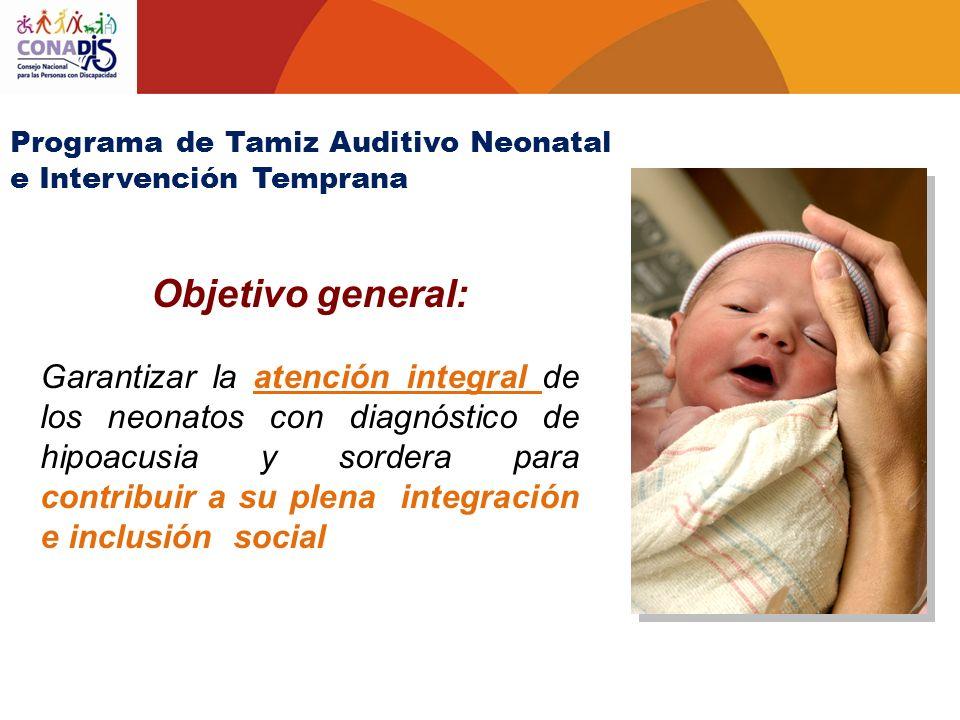 Objetivo general: Garantizar la atención integral de los neonatos con diagnóstico de hipoacusia y sordera para contribuir a su plena integración e inc