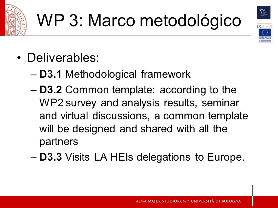 WP 3: Marco metodológico Deliverables: –D3.1 Methodological framework –D3.2 Common template: according to the WP2 survey and analysis results, seminar and virtual discussions, a common template will be designed and shared with all the partners –D3.3 Visits LA HEIs delegations to Europe.