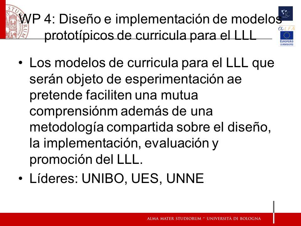 WP 4: Diseño e implementación de modelos prototípicos de curricula para el LLL Los modelos de curricula para el LLL que serán objeto de esperimentación ae pretende faciliten una mutua comprensiónm además de una metodología compartida sobre el diseño, la implementación, evaluación y promoción del LLL.