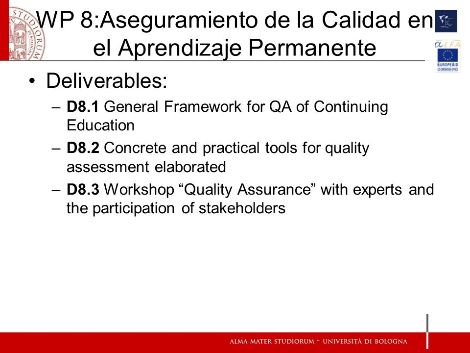 WP 8:Aseguramiento de la Calidad en el Aprendizaje Permanente Deliverables: –D8.1 General Framework for QA of Continuing Education –D8.2 Concrete and practical tools for quality assessment elaborated –D8.3 Workshop Quality Assurance with experts and the participation of stakeholders