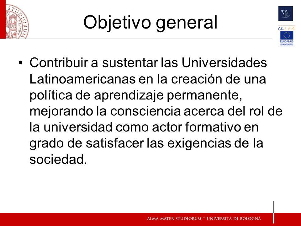 Objetivo general Contribuir a sustentar las Universidades Latinoamericanas en la creación de una política de aprendizaje permanente, mejorando la consciencia acerca del rol de la universidad como actor formativo en grado de satisfacer las exigencias de la sociedad.