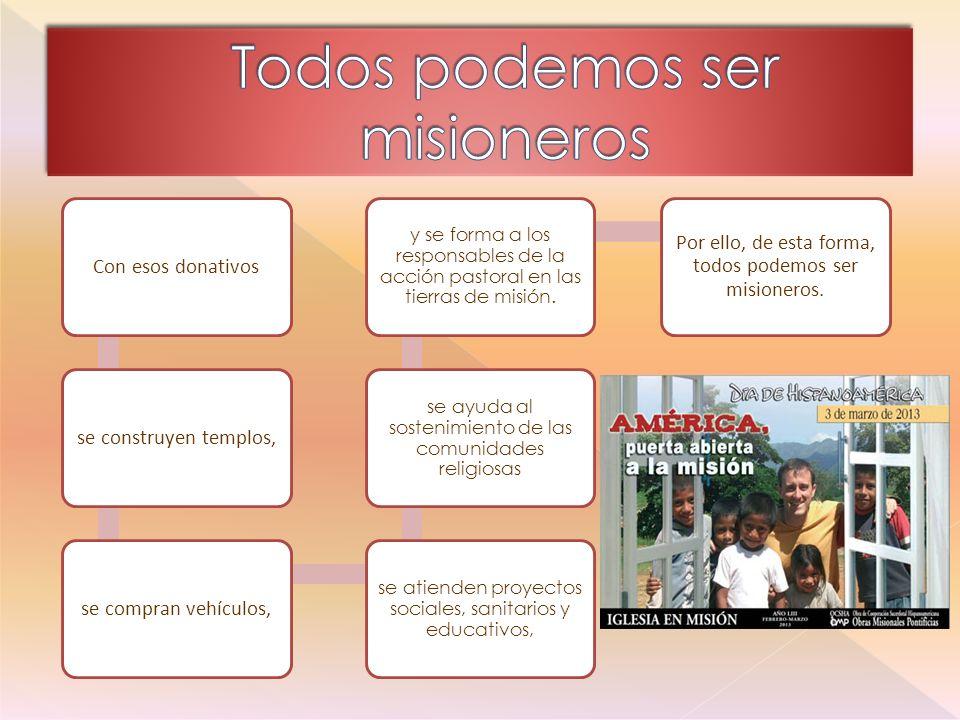 Con esos donativosse construyen templos,se compran vehículos, se atienden proyectos sociales, sanitarios y educativos, se ayuda al sostenimiento de las comunidades religiosas y se forma a los responsables de la acción pastoral en las tierras de misión.