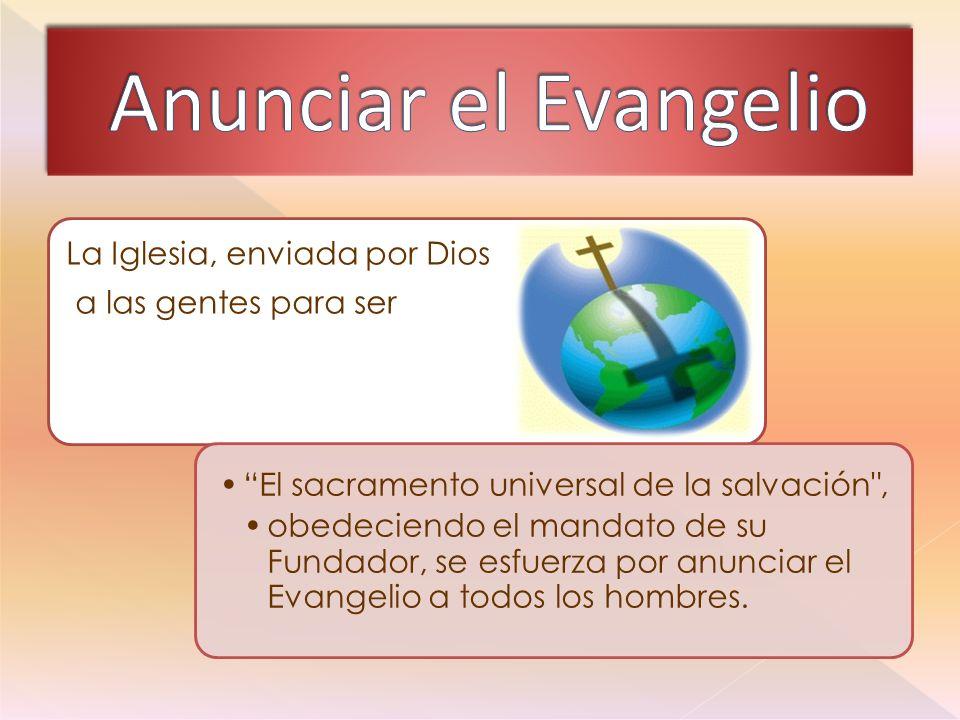 La Iglesia, enviada por Dios a las gentes para ser El sacramento universal de la salvación , obedeciendo el mandato de su Fundador, se esfuerza por anunciar el Evangelio a todos los hombres.