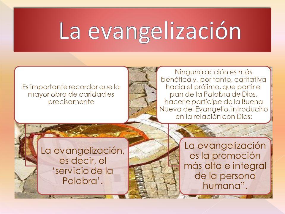 Es importante recordar que la mayor obra de caridad es precisamente La evangelización, es decir, el servicio de la Palabra.
