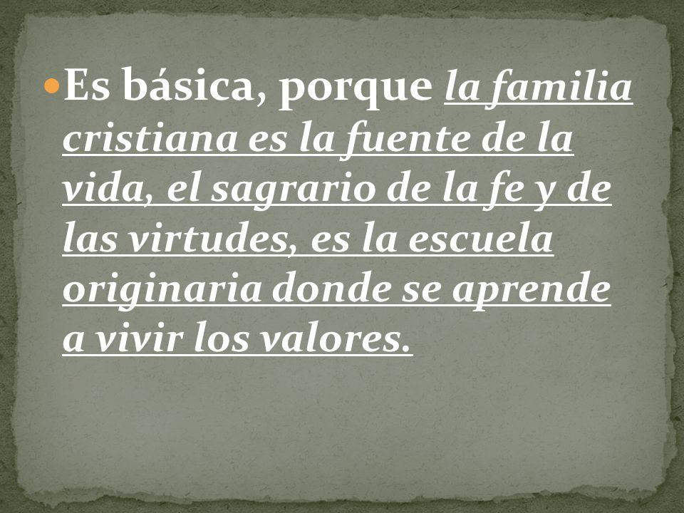 Es básica, porque la familia cristiana es la fuente de la vida, el sagrario de la fe y de las virtudes, es la escuela originaria donde se aprende a vi