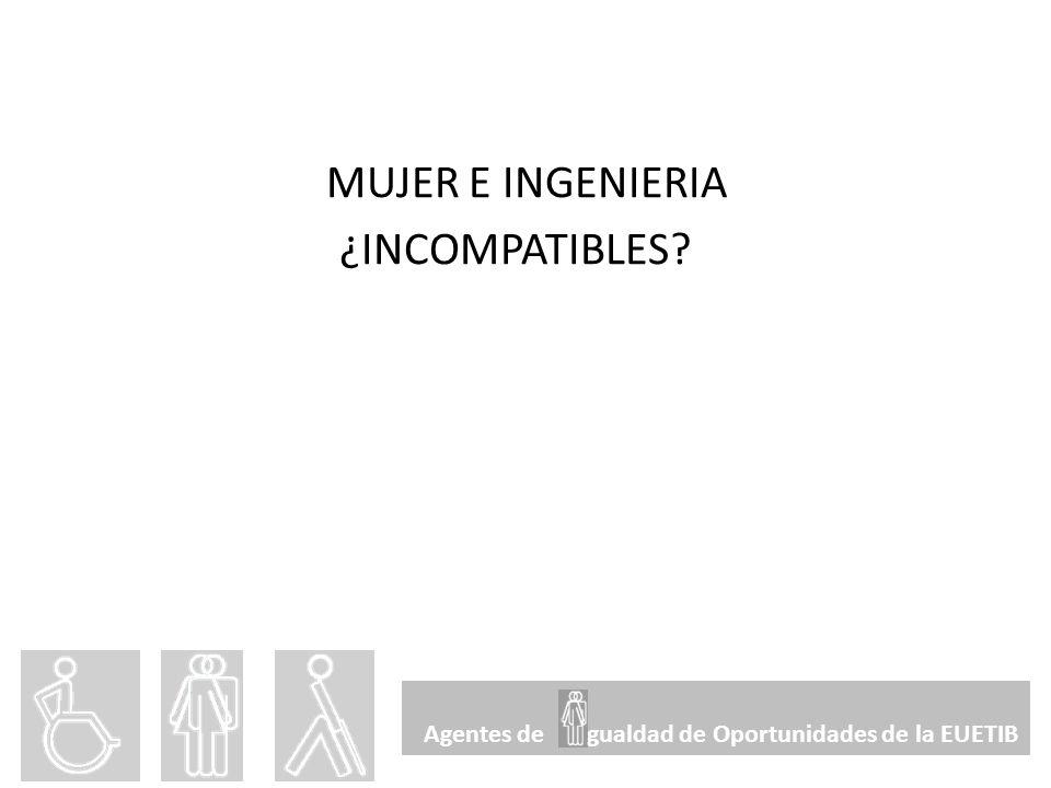 MUJER E INGENIERIA ¿INCOMPATIBLES? Agentes de gualdad de Oportunidades de la EUETIB