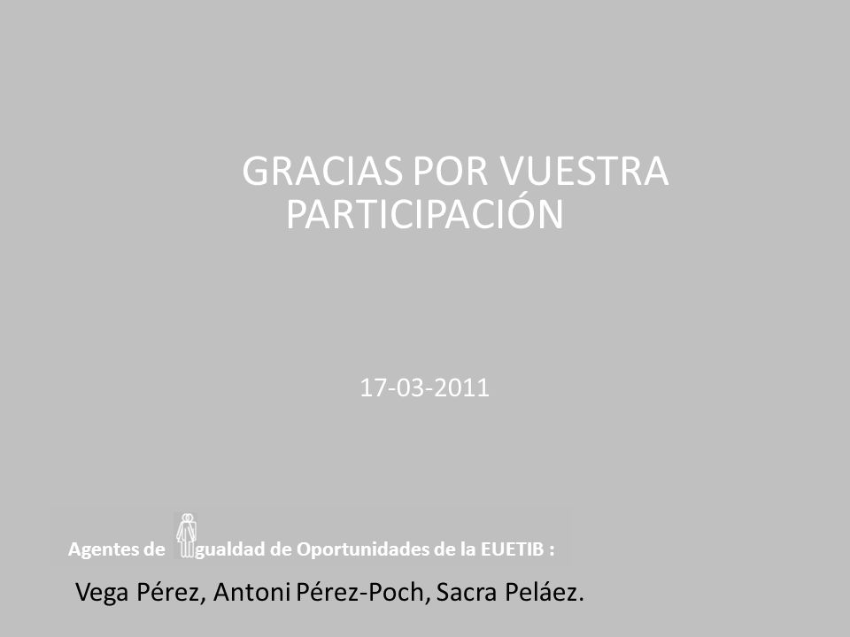 Agentes de gualdad de Oportunidades de la EUETIB : GRACIAS POR VUESTRA PARTICIPACIÓN 17-03-2011 Vega Pérez, Antoni Pérez-Poch, Sacra Peláez.