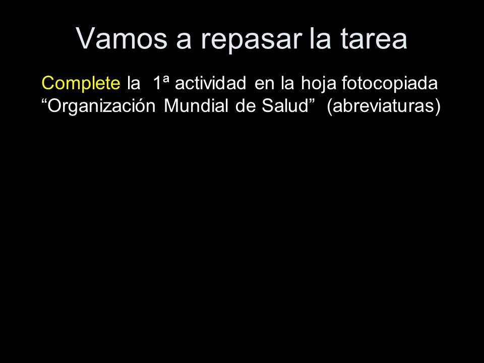 Vamos a repasar la tarea Complete la 1ª actividad en la hoja fotocopiada Organización Mundial de Salud (abreviaturas)