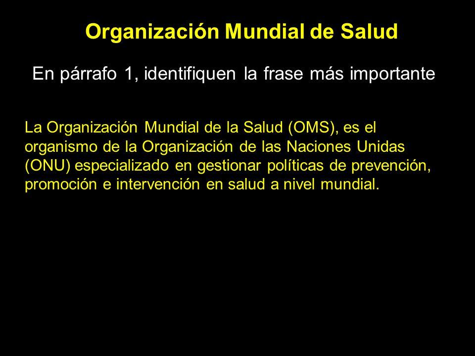Organización Mundial de Salud En párrafo 1, identifiquen la frase más importante La Organización Mundial de la Salud (OMS), es el organismo de la Organización de las Naciones Unidas (ONU) especializado en gestionar políticas de prevención, promoción e intervención en salud a nivel mundial.