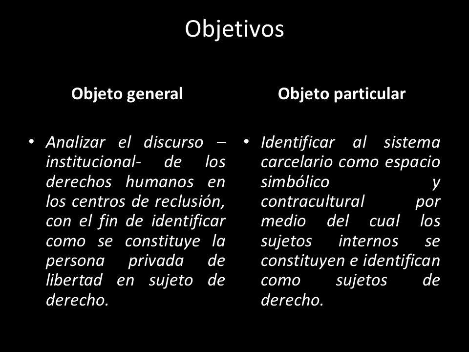 Objetivos Objeto general Analizar el discurso – institucional- de los derechos humanos en los centros de reclusión, con el fin de identificar como se