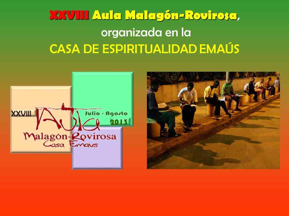 XXVIII Aula Malagón-Rovirosa XXVIII Aula Malagón-Rovirosa, organizada en la CASA DE ESPIRITUALIDAD EMAÚS XXVIII 2013