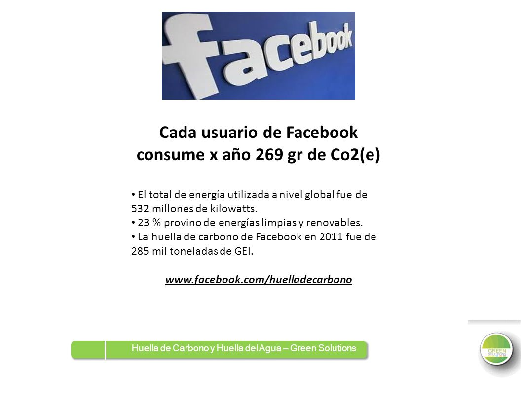 Huella de Carbono y Huella del Agua – Green Solutions Cada usuario de Facebook consume x año 269 gr de Co2(e) El total de energía utilizada a nivel gl