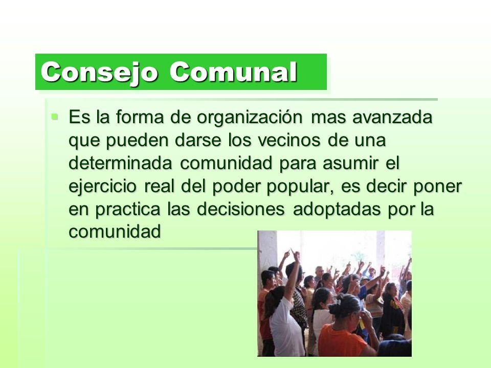 Consejo Comunal Es la forma de organización mas avanzada que pueden darse los vecinos de una determinada comunidad para asumir el ejercicio real del p