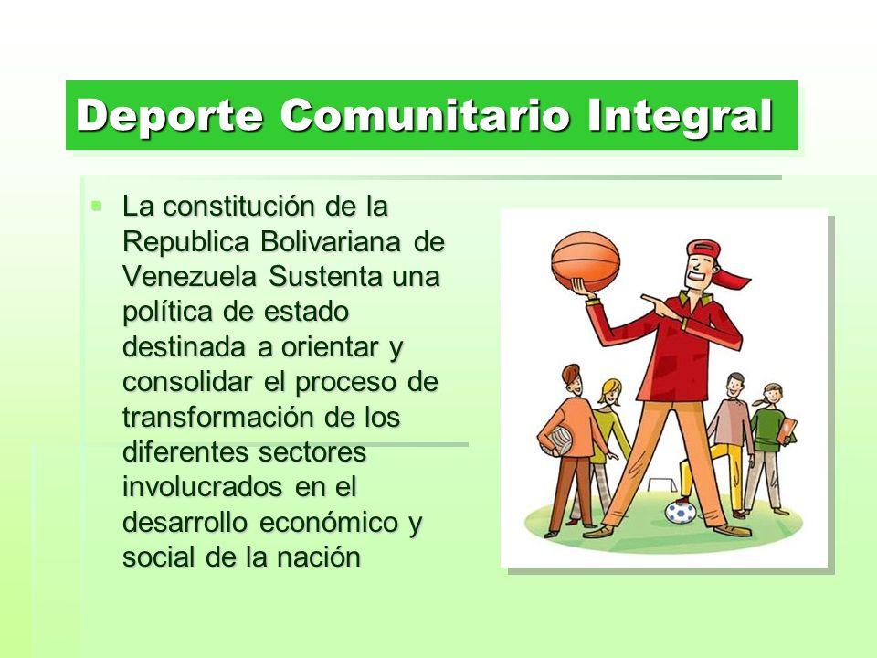 Deporte Comunitario Integral La constitución de la Republica Bolivariana de Venezuela Sustenta una política de estado destinada a orientar y consolida