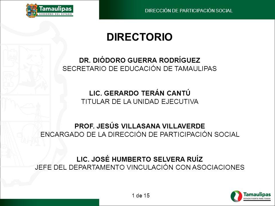 DIRECTORIO DR. DIÓDORO GUERRA RODRÍGUEZ SECRETARIO DE EDUCACIÓN DE TAMAULIPAS LIC. GERARDO TERÁN CANTÚ TITULAR DE LA UNIDAD EJECUTIVA PROF. JESÚS VILL