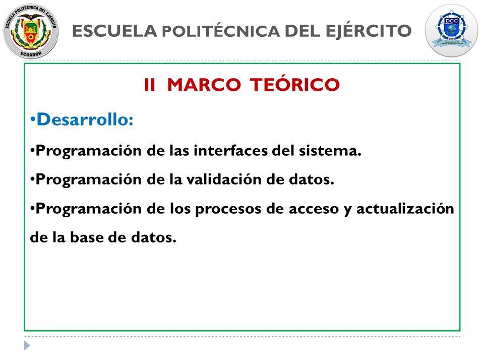 ESCUELA POLITÉCNICA DEL EJÉRCITO II MARCO TEÓRICO Desarrollo: Programación de las interfaces del sistema. Programación de la validación de datos. Prog