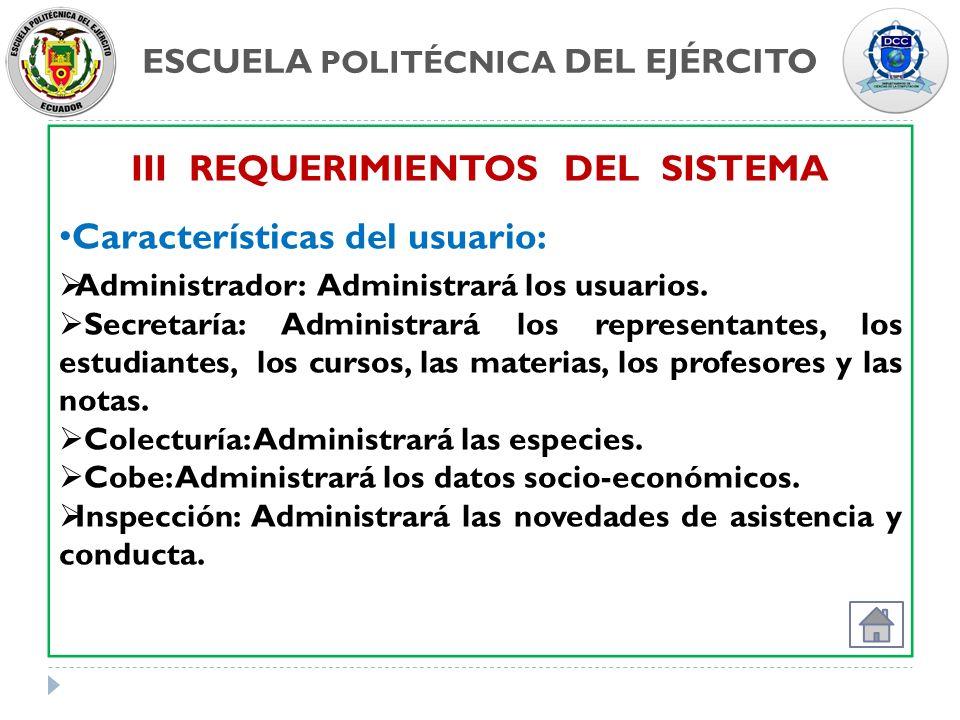 ESCUELA POLITÉCNICA DEL EJÉRCITO III REQUERIMIENTOS DEL SISTEMA Características del usuario: Administrador: Administrará los usuarios. Secretaría: Adm