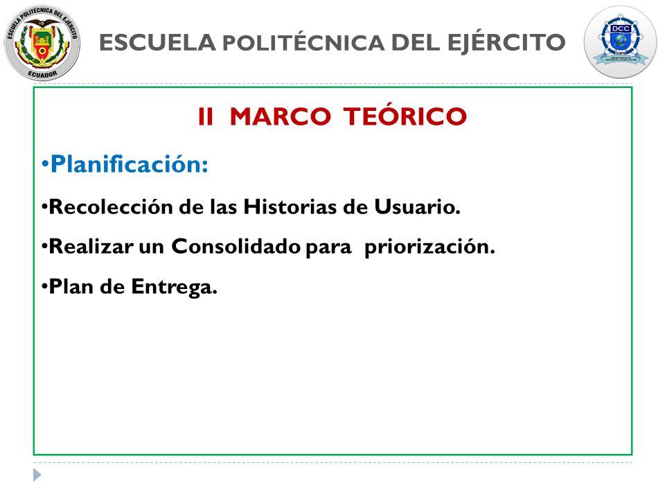 ESCUELA POLITÉCNICA DEL EJÉRCITO II MARCO TEÓRICO Planificación: Recolección de las Historias de Usuario. Realizar un Consolidado para priorización. P