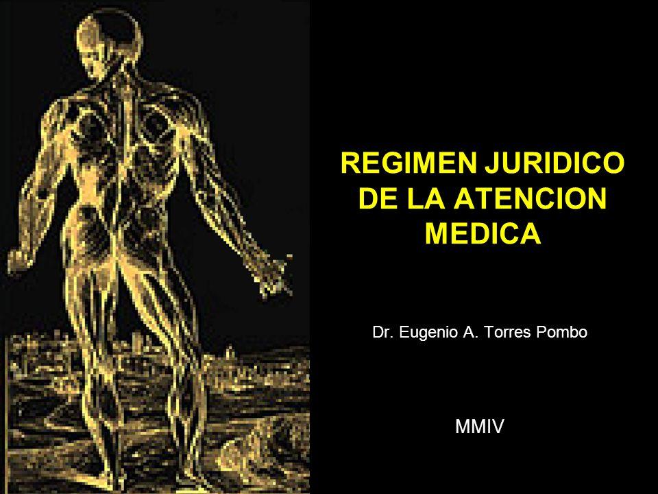 REGIMEN JURIDICO DE LA ATENCION MEDICA Dr. Eugenio A. Torres Pombo MMIV