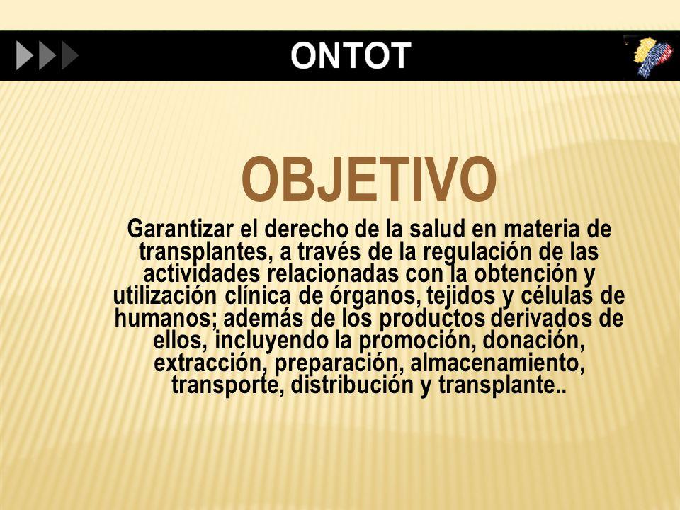OBJETIVO Garantizar el derecho de la salud en materia de transplantes, a través de la regulación de las actividades relacionadas con la obtención y ut