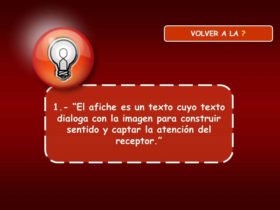 1.- El afiche es un texto cuyo texto dialoga con la imagen para construir sentido y captar la atención del receptor. VOLVER A LA ?