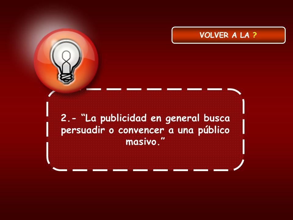 2.- La publicidad en general busca persuadir o convencer a una público masivo. VOLVER A LA ?