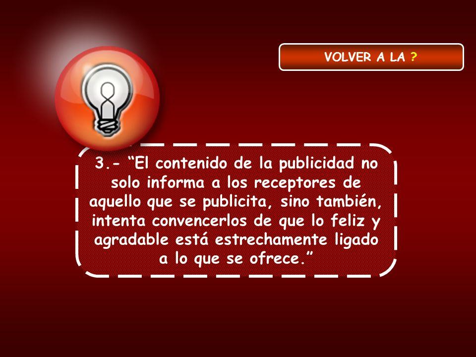 3.- El contenido de la publicidad no solo informa a los receptores de aquello que se publicita, sino también, intenta convencerlos de que lo feliz y a