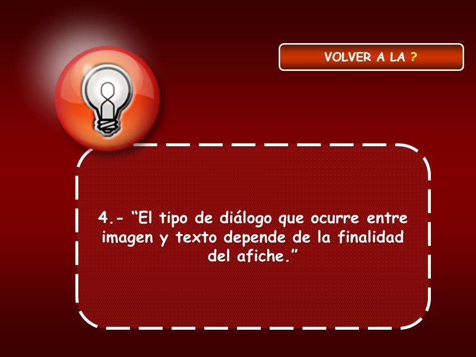 4.- El tipo de diálogo que ocurre entre imagen y texto depende de la finalidad del afiche. VOLVER A LA ?