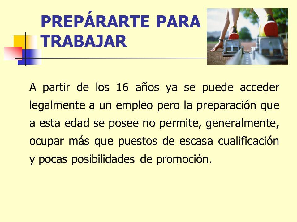 PREPÁRARTE PARA TRABAJAR A partir de los 16 años ya se puede acceder legalmente a un empleo pero la preparación que a esta edad se posee no permite, g
