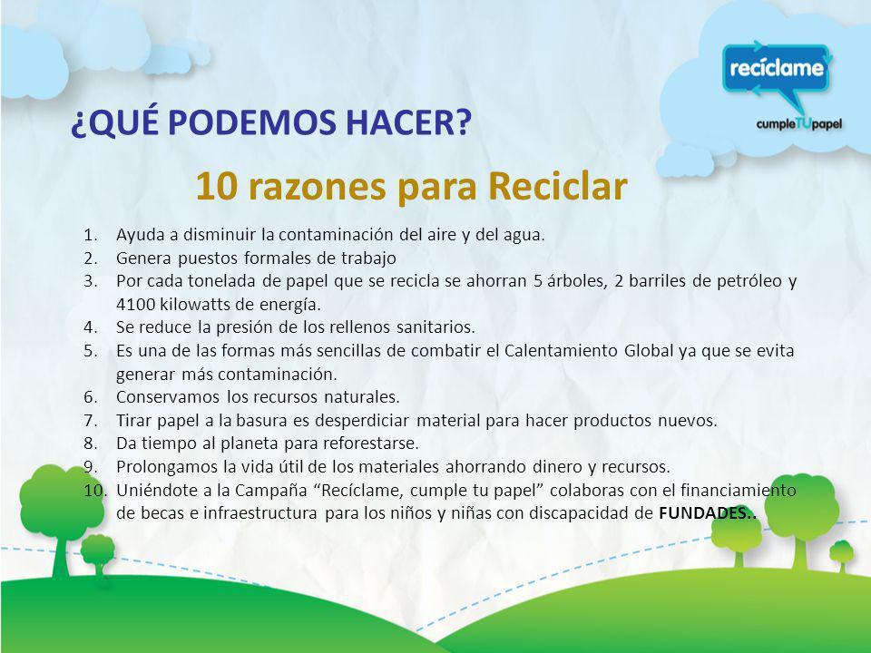 ¿QUÉ PODEMOS HACER? 10 razones para Reciclar 1.Ayuda a disminuir la contaminación del aire y del agua. 2.Genera puestos formales de trabajo 3.Por cada