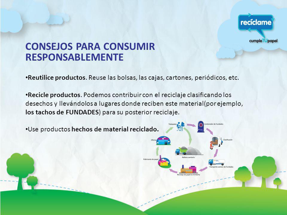 CONSEJOS PARA CONSUMIR RESPONSABLEMENTE Reutilice productos. Reuse las bolsas, las cajas, cartones, periódicos, etc. Recicle productos. Podemos contri