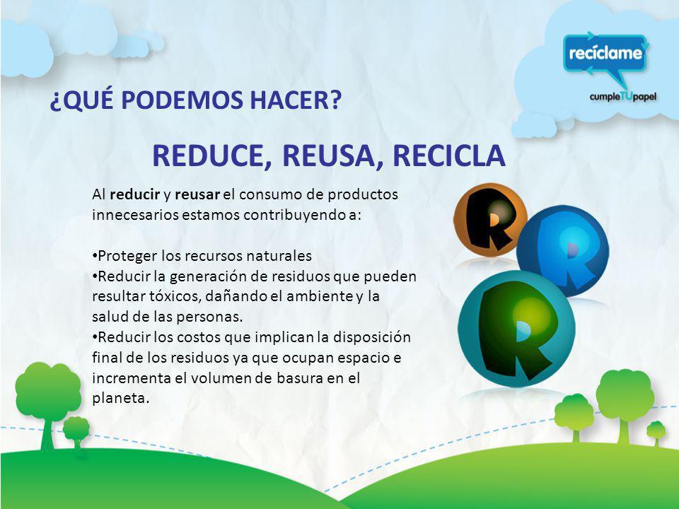 ¿QUÉ PODEMOS HACER? REDUCE, REUSA, RECICLA Al reducir y reusar el consumo de productos innecesarios estamos contribuyendo a: Proteger los recursos nat