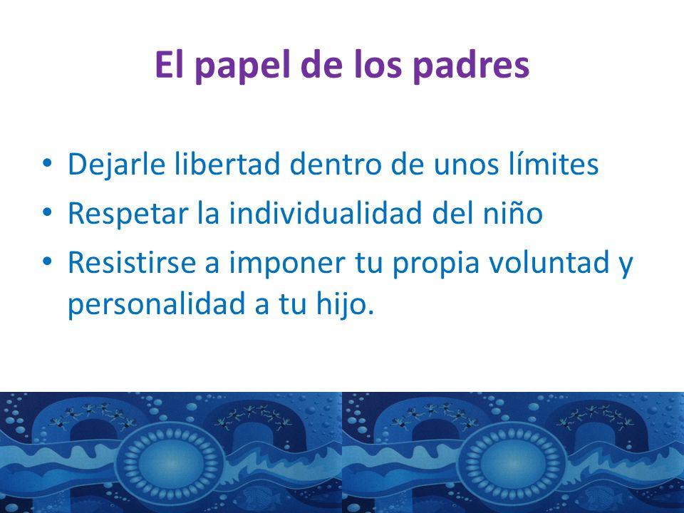 El papel de los padres Dejarle libertad dentro de unos límites Respetar la individualidad del niño Resistirse a imponer tu propia voluntad y personalidad a tu hijo.