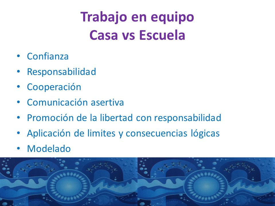 Trabajo en equipo Casa vs Escuela Confianza Responsabilidad Cooperación Comunicación asertiva Promoción de la libertad con responsabilidad Aplicación de limites y consecuencias lógicas Modelado