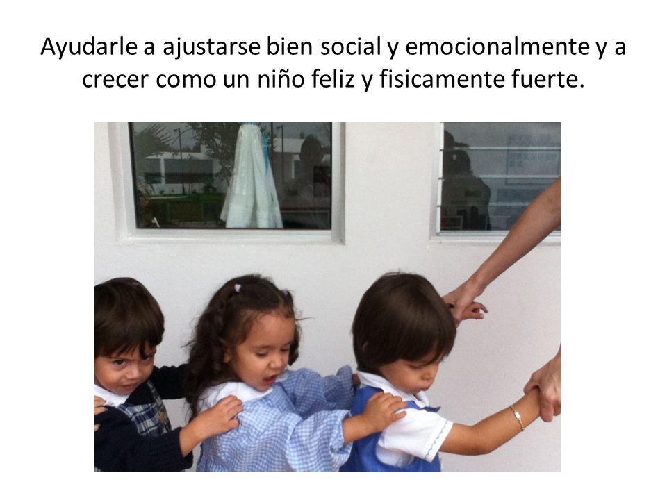 Ayudarle a ajustarse bien social y emocionalmente y a crecer como un niño feliz y fisicamente fuerte.