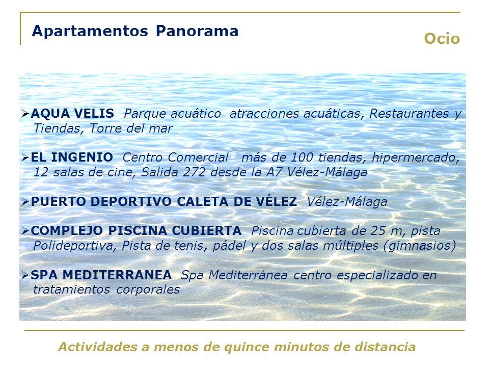 Ocio Apartamentos Panorama Actividades a menos de quince minutos de distancia AQUA VELIS Parque acuático atracciones acuáticas, Restaurantes y Tiendas, Torre del mar EL INGENIO Centro Comercial más de 100 tiendas, hipermercado, 12 salas de cine, Salida 272 desde la A7 Vélez-Málaga PUERTO DEPORTIVO CALETA DE VÉLEZ Vélez-Málaga COMPLEJO PISCINA CUBIERTA Piscina cubierta de 25 m, pista Polideportiva, Pista de tenis, pádel y dos salas múltiples (gimnasios) SPA MEDITERRANEA Spa Mediterránea centro especializado en tratamientos corporales