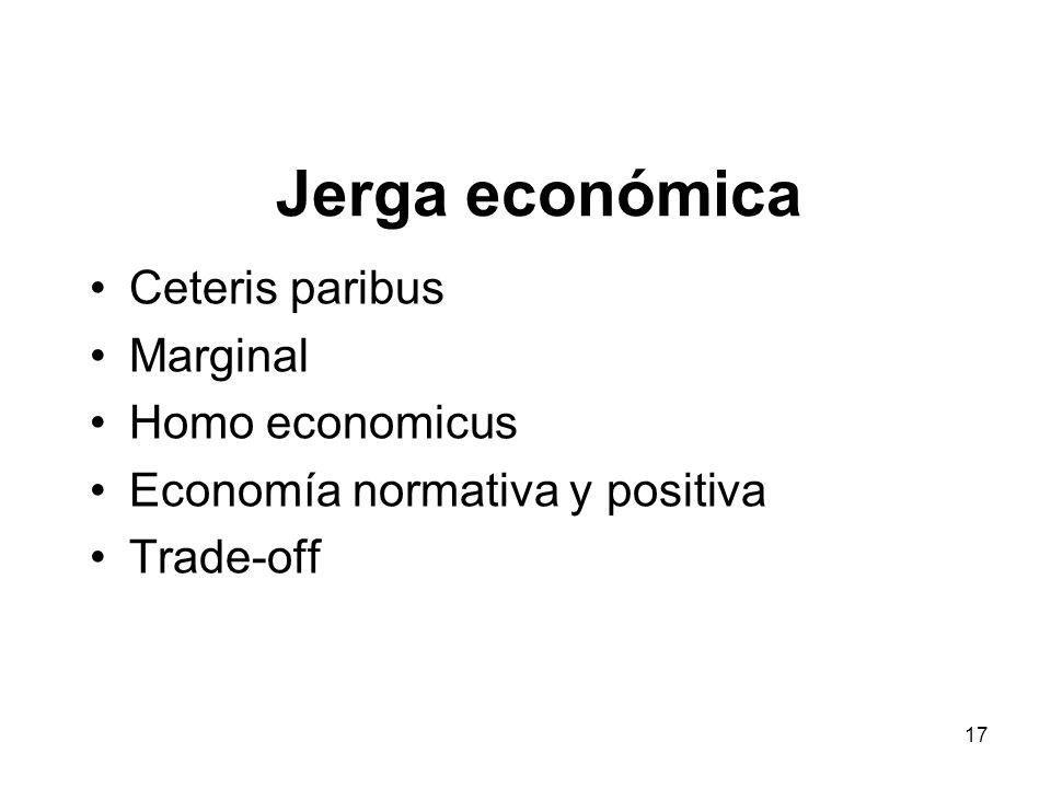 17 Jerga económica Ceteris paribus Marginal Homo economicus Economía normativa y positiva Trade-off
