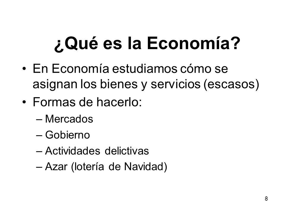 8 ¿Qué es la Economía? En Economía estudiamos cómo se asignan los bienes y servicios (escasos) Formas de hacerlo: –Mercados –Gobierno –Actividades del