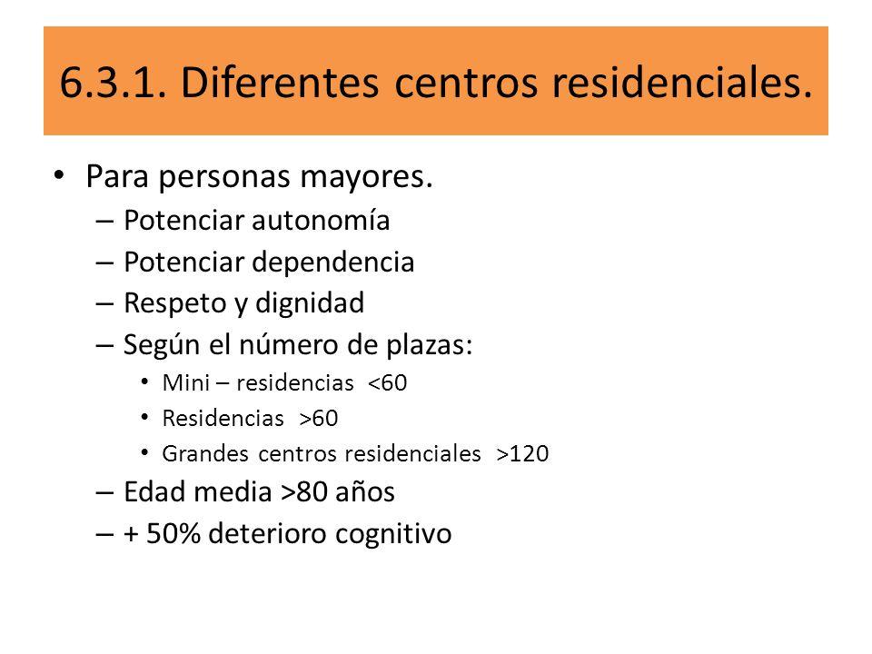 6.3.1. Diferentes centros residenciales. Para personas mayores. – Potenciar autonomía – Potenciar dependencia – Respeto y dignidad – Según el número d